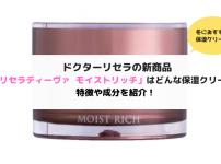 ドクターリセラの新商品「リセラディーヴァ モイストリッチ」はどんな保湿クリーム?特徴や成分を紹介!