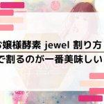 お嬢様酵素jewel割り方